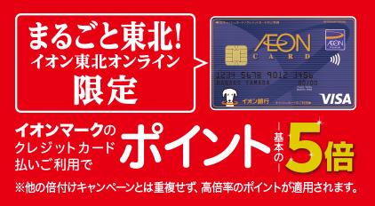 まるごと東北!イオン東北オンライン限定 イオンマークのクレジットカード払いご利用でポイント基本の5倍 ※他の倍付けキャンペーンとは重複せず、高倍率のポイントが適用されます。